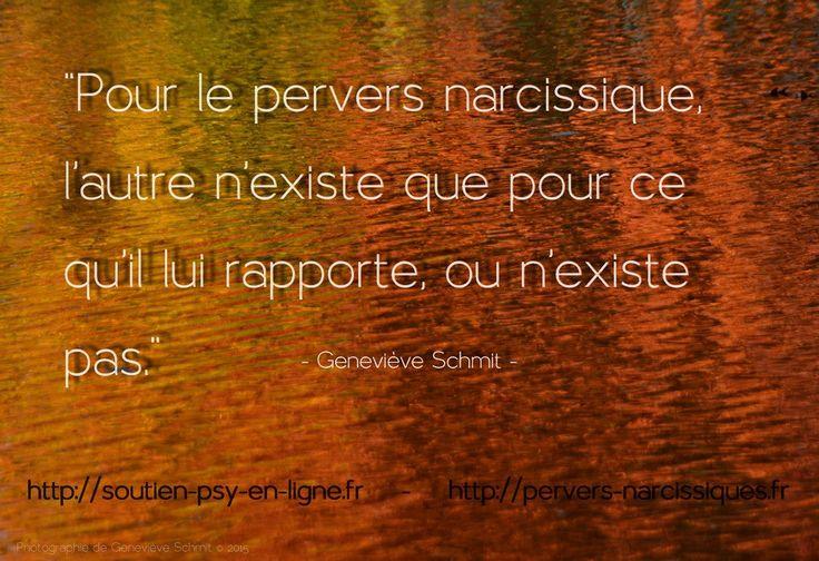 Pour le pervers narcissique, l'autre n'existe que pour ce qu'il lui rapporte ou n'existe pas. Geneviève Schmit, experte dans l'aide des victimes de manipulateurs pervers narcissiques.