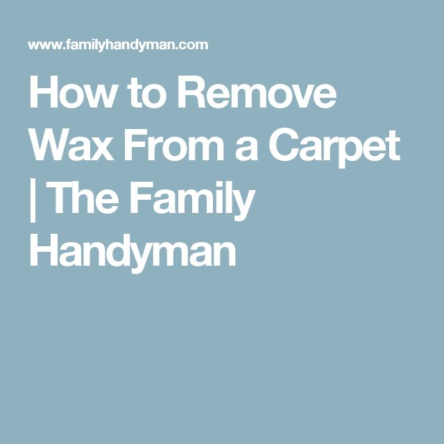 How to Remove Wax From a Carpet | The Family Handyman