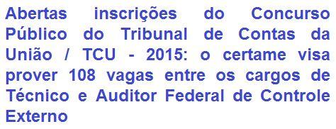 O Tribunal de Contas da União - TCU, comunica da abertura de concurso público que proverá a contratação de 108 (cento e oito) profissionais e ainda formará cadastro de reserva nos cargos de Técnico Federal de Controle Externo (Nível Médio) e Auditor Federal de Controle Externo (Nível Superior). Os vencimentos são de R$ 7.938,36 e R$ 14.078,66, respectivamente. Haverá vagas para lotação em algumas capitais brasileiras.