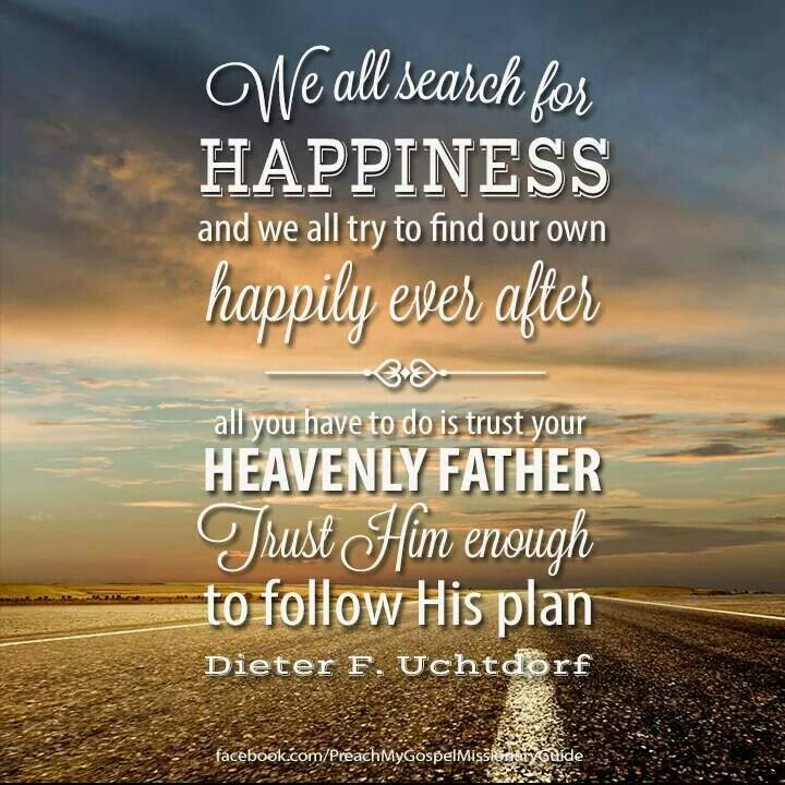 Dieter F. Uchtdorf We all search for happiness and we all