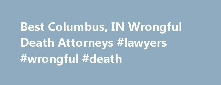 Best Columbus, IN Wrongful Death Attorneys #lawyers #wrongful #death http://new-jersey.remmont.com/best-columbus-in-wrongful-death-attorneys-lawyers-wrongful-death/  # Top Rated Wrongful Death Lawyers in Columbus, IN Wrongful Death Law Have you lost a family member or loved one? Was the decedent s death caused by the negligence or intent to cause harm by another? Will the death of your family member result in the loss of financial support, services, prospective inheritance, or the…