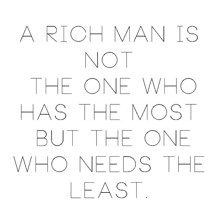 A rich man is not the one who has the most, but the one who needs the least. Be humble | re-pinned by www.pinterest.com/aperfectmale.