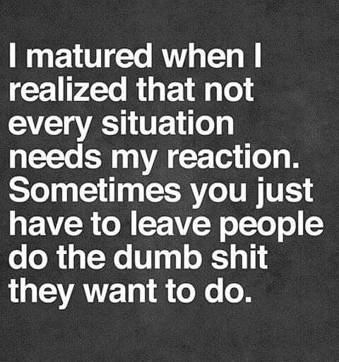 I realized that not every situation needs my reaction. Sometimes yoy just have to leave people do the dumb shit they want to do.