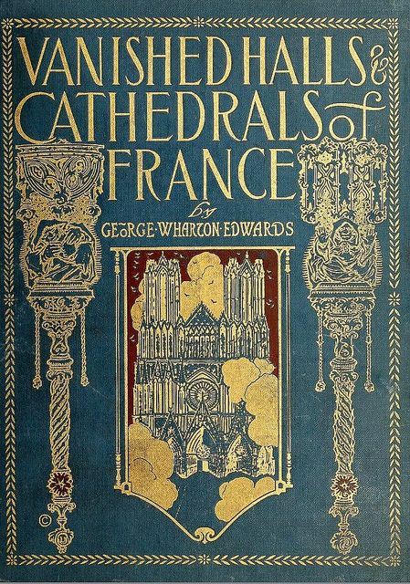 Book Cover of Vanished Halls and Cathedrals of France by George Wharton Edwards published by the Penn Publishing Company, Phildelphia 191...