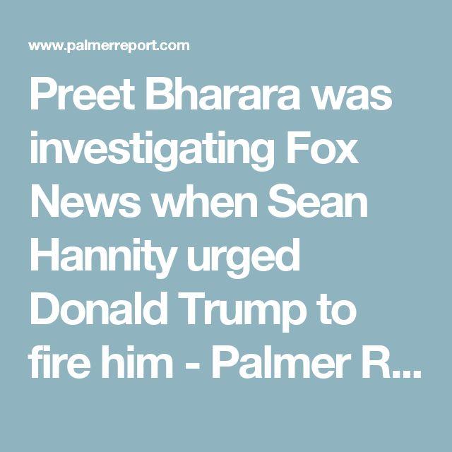 Preet Bharara was investigating Fox News when Sean Hannity urged Donald Trump to fire him - Palmer Report