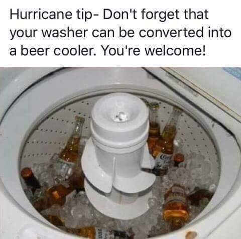''Hurricane Tip - Don't forget that you washer can be converted into a beer cooler. You're welcome!''  source: http://www.wfpblogs.com/2016/10/hurricane-matthew-mme/