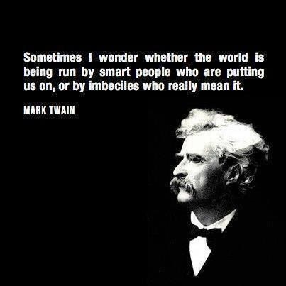 Mark Twain, Amazing thinker and writer. I thought about this to some extent before i ever saw this quote ;)
