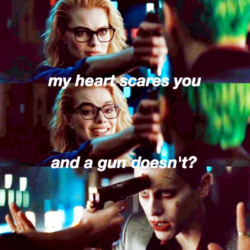 ❝It's a bit of both.Harley's story is about her relationships.Not just with him but with herself and finding her independence.Their relationship is nuts.Its terrifying.She's co-dependent with the Joker and you see that.And when you see that,you start seeing it as a mental illness.❞ — Suicide Squad. This caption is perfect