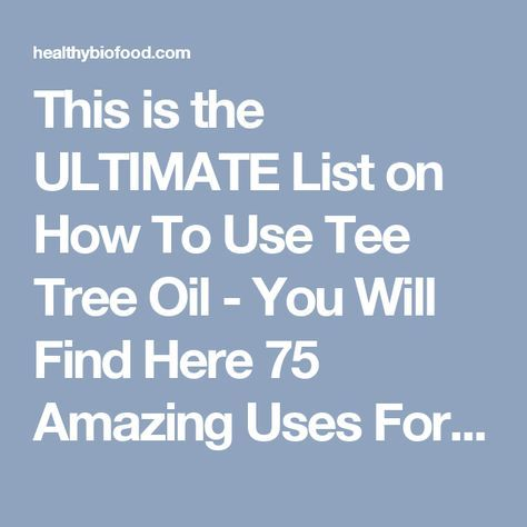 This is the ULTIMATE List on How To Use Tee Tree Oil - You Will Find Here 75 Amazing Uses For Tee Tree Oil With Detailed Instructions. Keep it For Future... - Healthy Bio Food