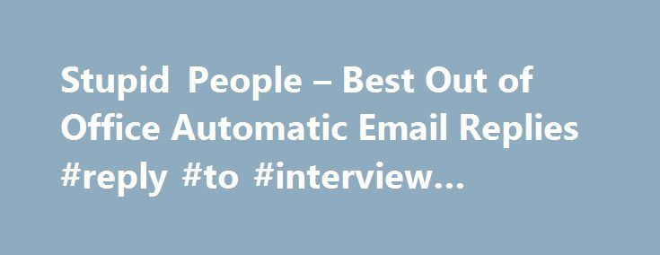 Stupid People – Best Out of Office Automatic Email Replies #reply #to #interview #invitation http://reply.remmont.com/stupid-people-best-out-of-office-automatic-email-replies-reply-to-interview-invitation/  Best 'Out of Office' Automatic Email Replies I am currently out of the office at a job interview and will reply to you if I fail to get the position. Please be prepared for my mood. You are receiving this automatic notification because I am out of the office. If I was in, chances are […]