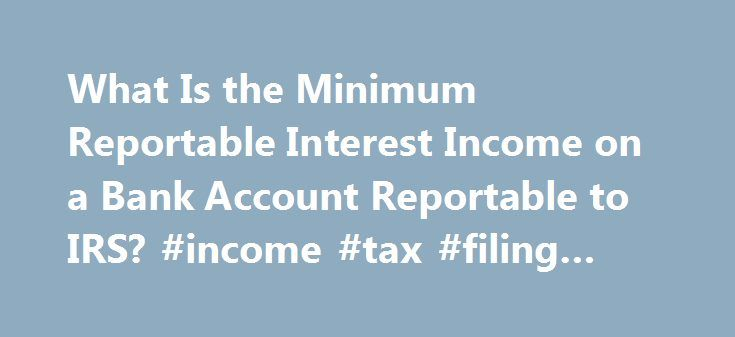 What Is the Minimum Reportable Interest Income on a Bank Account Reportable to IRS? #income #tax #filing #forms http://incom.remmont.com/what-is-the-minimum-reportable-interest-income-on-a-bank-account-reportable-to-irs-income-tax-filing-forms/  #minimum taxable income # What Is the Minimum Reportable Interest Income on a Bank Account Reportable to IRS? When you're earning interest on bank accounts or investments, the payer notifies the Internal Revenue Service, and you must declare the full…