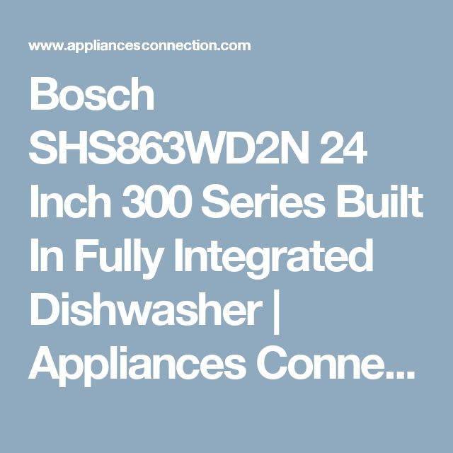 Bosch SHS863WD2N 24 Inch 300 Series Built In Fully Integrated Dishwasher | Appliances Connection