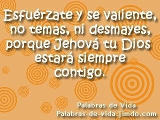Esfuérzate y se valiente, no temas, ni desmayes, porque Jehová tu Dios estaré siempre contigo.
