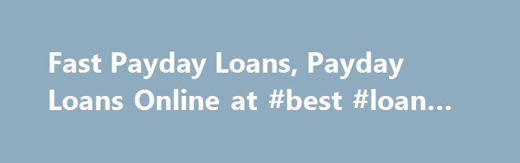 Fast Payday Loans, Payday Loans Online at #best #loan #deals http://loan-credit.nef2.com/fast-payday-loans-payday-loans-online-at-best-loan-deals/  #e loan # FAQ Fast payday loans Fast payday loan can be a great way to get out of a financial crunch, especially when time is an issue. Here are some of the benefits: •You can register on the internet from the privacy of your own home. •The registration process is quick and simple. •The loan proceeds are automatically deposited into your bank…