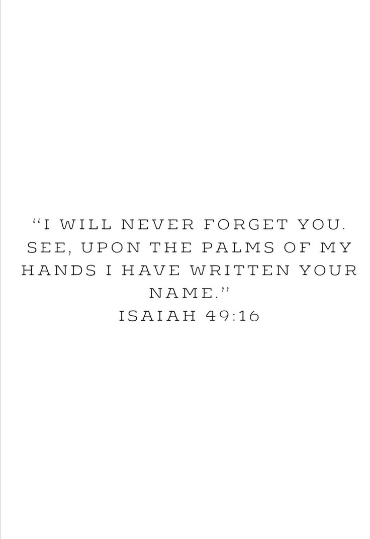 ❝ I will never forget you, see, upon the palms of my hands I have written your name❞ Isaiah 49-16