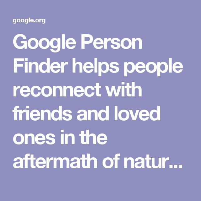 Google Person Finder helps people reconnect with friends and loved ones in the aftermath of natural and humanitarian disasters.