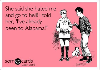 She said she hated me and go to hell! I told her, 'I've already been to Alabama!'