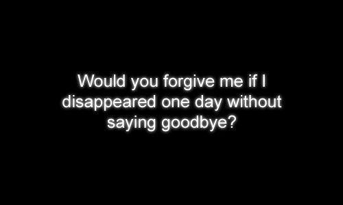 Since you disappear without saying goodbye to... Would you forgive me if I did the same?