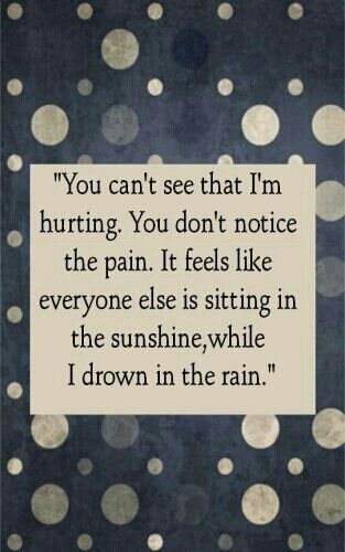 """You can't see that I'm hurting. You don't notice the pain. It feels like everyone else is sitting in the sunshine, while I drown in the rain."" . . . Pain Quote... by wendy.grieshaber"
