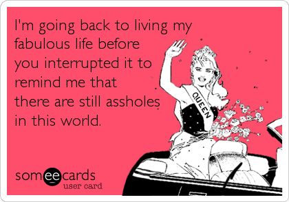 I'm going back to living my fabulous life before you interrupted it to remind me that there are still assholes in this world.
