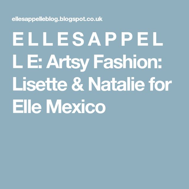 E L L E S A P P E L L E: Artsy Fashion: Lisette & Natalie for Elle Mexico