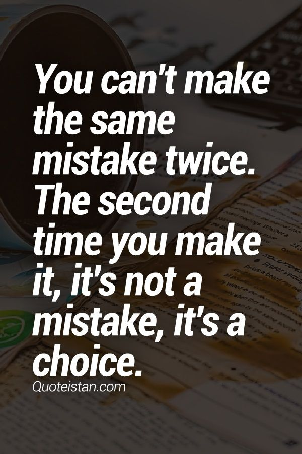 You can't make the same mistake twice. The second time you make it, it's not a mistake, it's a choice.