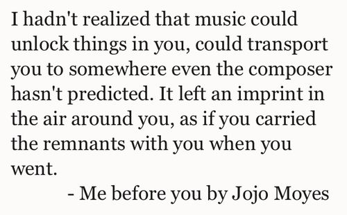 '[...] that music could unlock things in you, could transport you to somewhere even the composer hasn't predicted. It left an imprint in the air around you [...].' - quote from 'Me before You' by Jojo Moyes