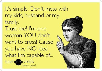 It's simple. Don't mess with my kids, husband or my family. Trust me! I'm one woman YOU don't want to cross! Cause you have NO idea.