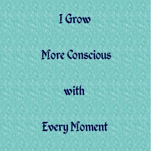 Eckhart Tolle teaches us that consciousness is the source of power, creativity and positive change in our lives.  This affirmation reminds me to be more in the power of the present - the NOW - so that I can tap into my consciousness.