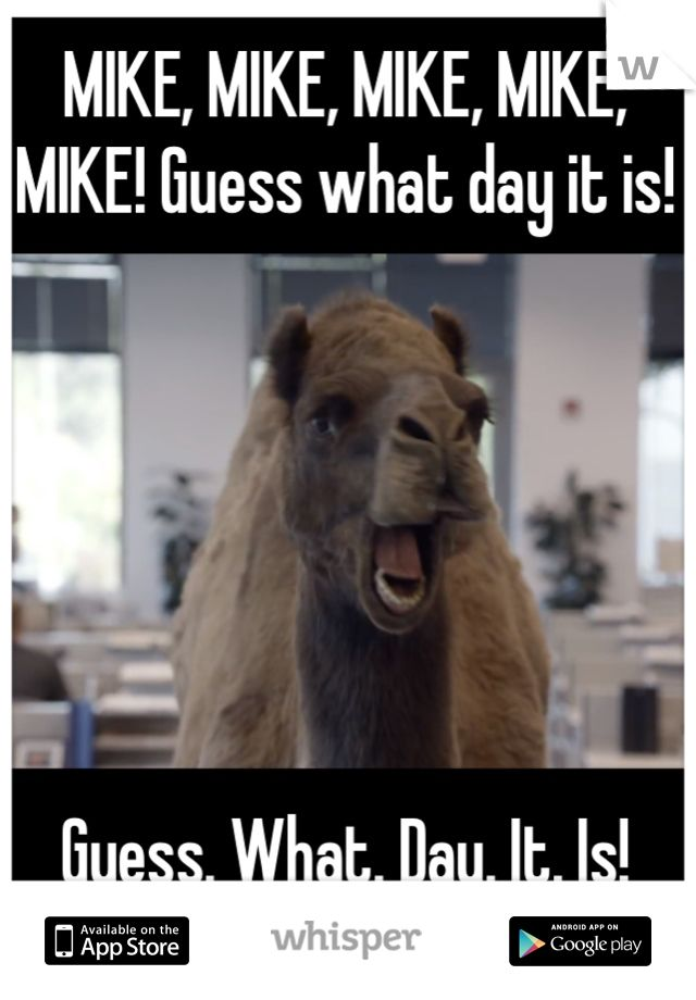 MIKE, MIKE, MIKE, MIKE, MIKE! Guess what day it is!               Guess. What. Day. It. Is!