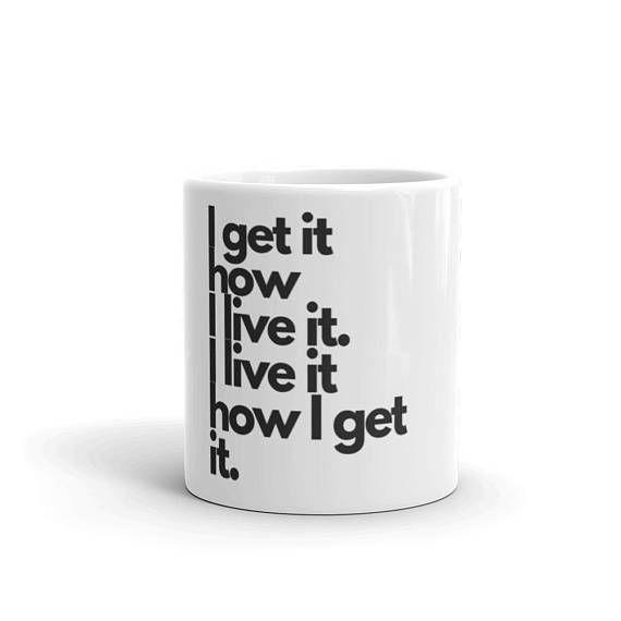 I Get It How I Live It Mug Mugs Creative Entrepreneurship How To Get