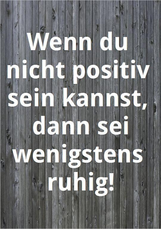 Wenn du nicht positiv sein kannst, dann sei wenigstens ruhig!