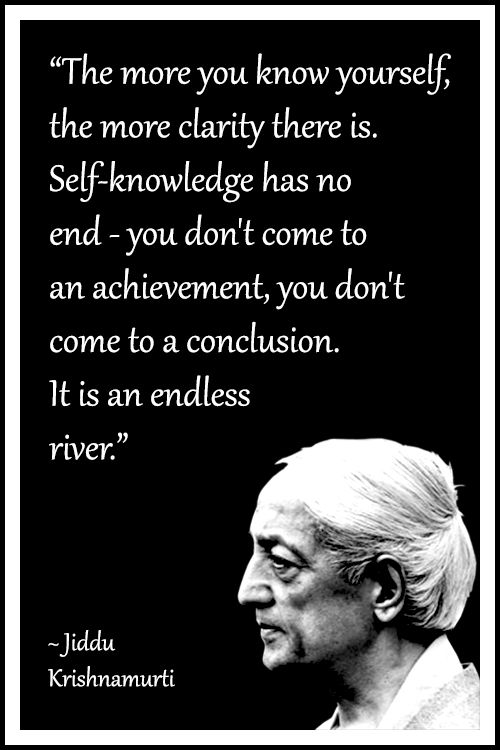 "Jiddu Krishnamurti Quote: ""The more you know yourself, the more clarity there is. Self-knowledge has no end – you don't come to an achievement, you don't come to a conclusion. It is an endless river."" .... #KrishnamurtiQuote #LifeQuote #Inspirational #mindfulness #InspirationalQuote #philosophy"