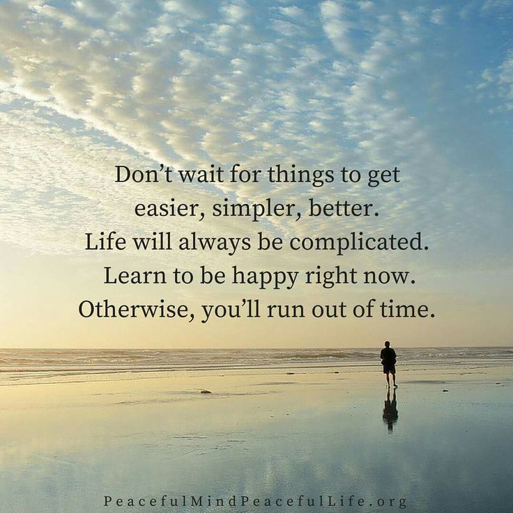 Don't wait for things to get easier, simpler, better. Life will always be complicated. Learn to be happy right now. Otherwise, you'll run out of time.