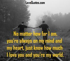 No matter how far I am, you're always on my mind and my heart, just know how much I love you and you're my world. - Love Quotes - http://www.lovequotes.com/no-matter-how-far-2/