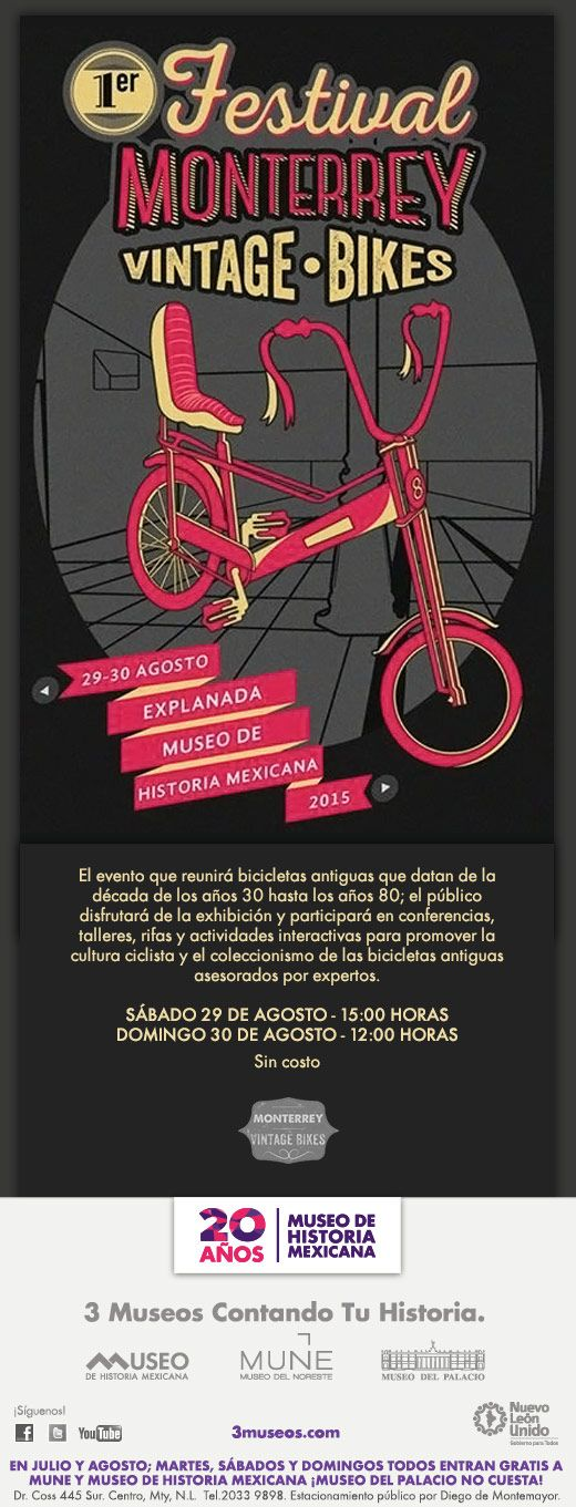 #Diviértete / Agosto 29 15:00 horas / Agosto 30 12:00 horas.  1er Festival Monterrey Vintage Bikes  Es un evento que reunirá una gran cantidad de bicicletas antiguas, que datan de la década de los años 30 hasta los años 80, donde expertos y público en general disfrutarán de la exhibición y podrán participar en conferencias, talleres y actividades interactivas.  Explanada Museo de Historia Mexicana  Sin costo  Información: (81) 2033 9898 Ext. 112 / amorales@3museos.com