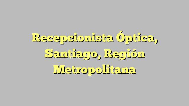 Recepcionista Óptica, Santiago, Región Metropolitana