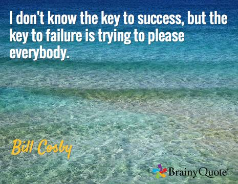 I don't know the key to success, but the key to failure is trying to please everybody. / Bill Cosby