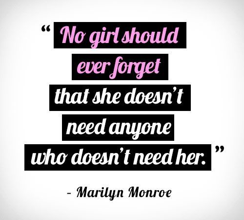 No girl should ever forget that she doesn't need anyone who doesn't need her.-marilyn Monroe
