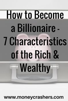 How to Become a Billionaire – 7 Characteristics of the Rich & Wealthy