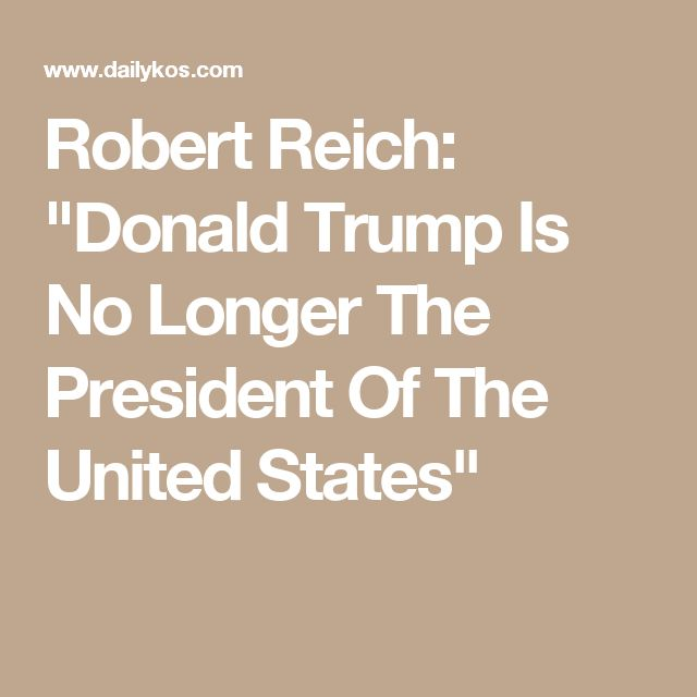"Robert Reich: ""Donald Trump Is No Longer The President Of The United States"""