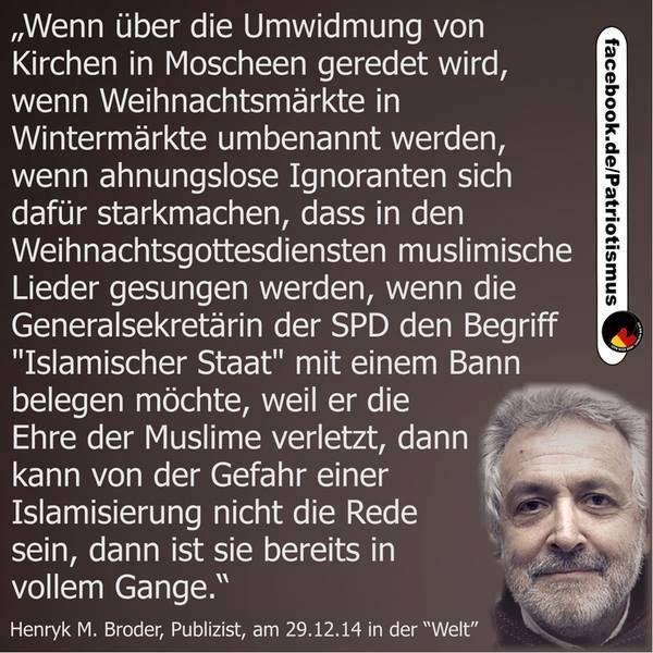 """#Islamaufklärung Wenn über die Umwidmung von Kirchen in Moscheen geredet wird, wenn Weihnachtsmärkte in Wintermärkte umbenannt werden, wenn ahnungslose Ignoranten sich dafür starkmachen, dass in den Weihnachtsgottesdiensten muslimische Lieder gesungen werden, wenn die Generalsekretärin der SPD den Begriff """"Islamischer Staat"""" mit einem Bann belegen möchte, weil er die Ehre der Muslime verletzt, dann ist die Islamisierung bereits in vollem Gange. — #Henryk_M_Broder, 29.12.2014"""