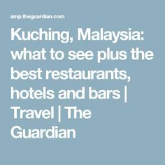 Kuching, Malaysia: what to see plus the best restaurants, hotels and bars | Travel | The Guardian