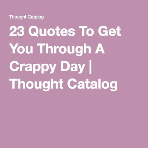 23 Quotes To Get You Through A Crappy Day | Thought Catalog