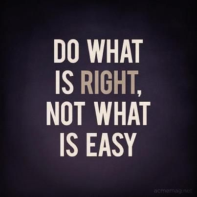 I have to remember it is never wrong to do the right thing...and most times, its never easy to do the right thing either!