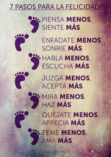 7 Pasos para la #Felicidad: 1 Piensa menos, siente más. 2 Enfádate menos, sonríe más. 3 Habla menos, escucha más. 4 Juzga menos, acepta más. 5 Mira menos, haz más. 6 Quéjate menos, aprecia más. 7 Teme menos, ama más. #Citas #Frases @Candidman