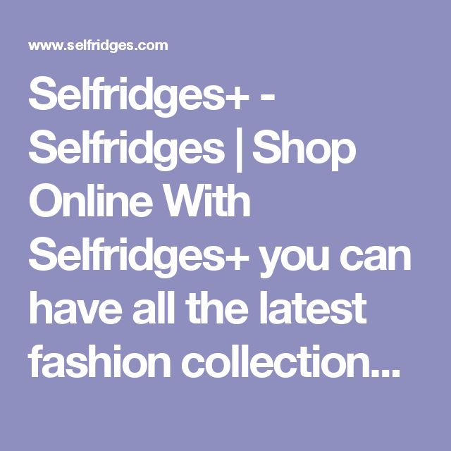 Selfridges+ - Selfridges | Shop Online With Selfridges+ you can have all the latest fashion collections, your favourite beauty essentials and extraordinary gifts delivered anywhere across the world with no additional delivery charges. As an extra plus, we will also send you a few surprises across the year, including exclusive event invitations. £12 per year: Unlimited deliveries within the UK or EU. Perfect for treating others (and yourself) throughout the year.