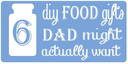 6 DIY Food Gifts for Father Day. Good Ones. Love this and can be changed up for other occasions.