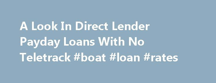 A Look In Direct Lender Payday Loans With No Teletrack #boat #loan #rates http://loan-credit.remmont.com/a-look-in-direct-lender-payday-loans-with-no-teletrack-boat-loan-rates/  #payday loan direct lender # A Look In Direct Lender Payday Loans With No Teletrack Payday loans no credit check no teletrack direct lenders A Look In Direct Lender Payday Loans Without The Form Of Teletrack Needing extra cash to get you through till the next payday? Worried about not having good enough credit? Well…