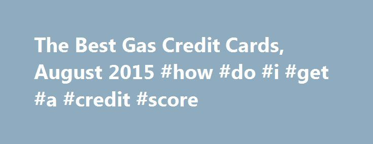 The Best Gas Credit Cards, August 2015 #how #do #i #get #a #credit #score http://credit.remmont.com/the-best-gas-credit-cards-august-2015-how-do-i-get-a-credit-score/  #gas credit cards # The Best Gas Credit Cards, August 2015 Gas prices are on their way back up again. Read More...The post The Best Gas Credit Cards, August 2015 #how #do #i #get #a #credit #score appeared first on Credit.